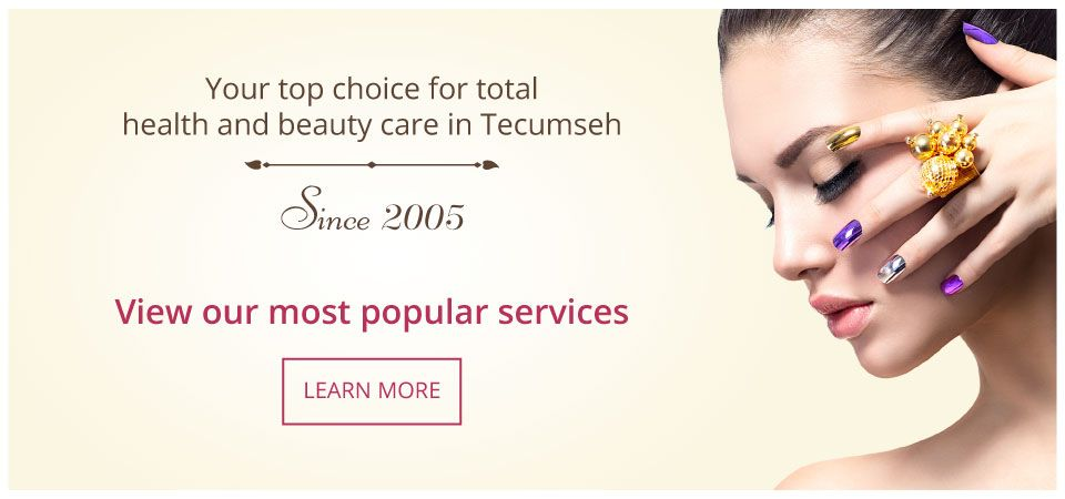 Your top choice for total health and beauty care in Tecumseh | Since 2005 | View our most popular services | LEARN MORE